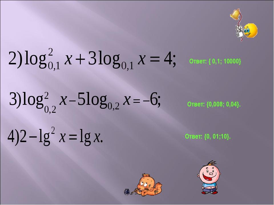 Ответ: {0,008; 0,04}. Ответ: { 0,1; 10000} Ответ: {0, 01;10}.