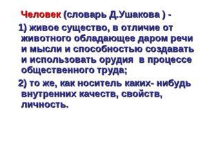 Человек (словарь Д.Ушакова ) - 1) живое существо, в отличие от животного обл
