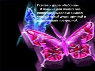 Психея – душа- «бабочка». И поныне для многих она является символом: символ ч