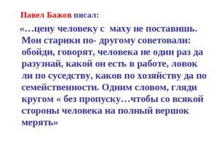 Павел Бажов писал: «…цену человеку с маху не поставишь. Мои старики по- друг
