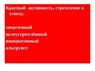Красный -активность, стремление к успеху. энергичный целеустремлённый инициат
