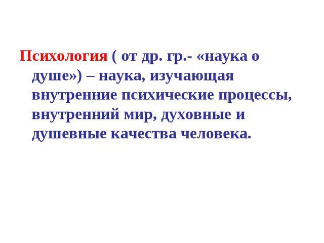 Психология ( от др. гр.- «наука о душе») – наука, изучающая внутренние психи...