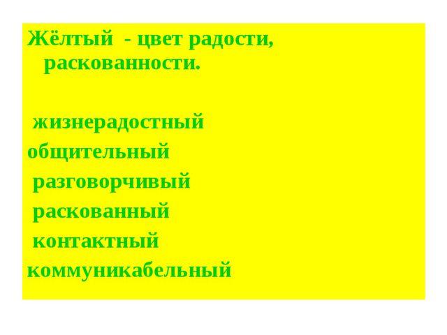 Жёлтый - цвет радости, раскованности. жизнерадостный общительный разговорчивы...