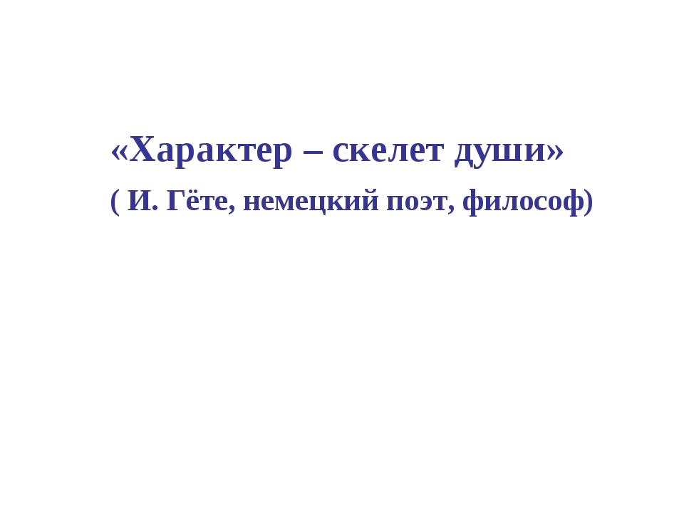 «Характер – скелет души» ( И. Гёте, немецкий поэт, философ)