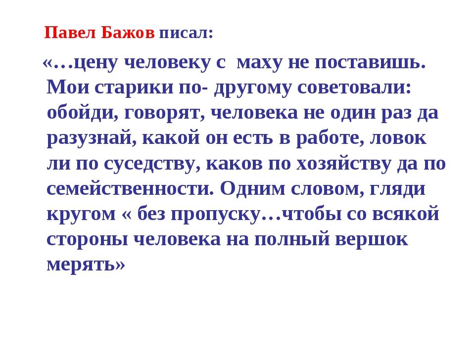 Павел Бажов писал: «…цену человеку с маху не поставишь. Мои старики по- друг...