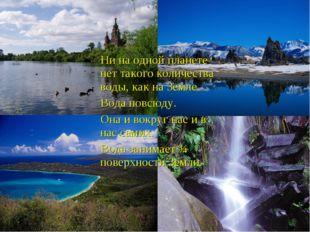 Ни на одной планете нет такого количества воды, как на Земле. Вода повсюду.