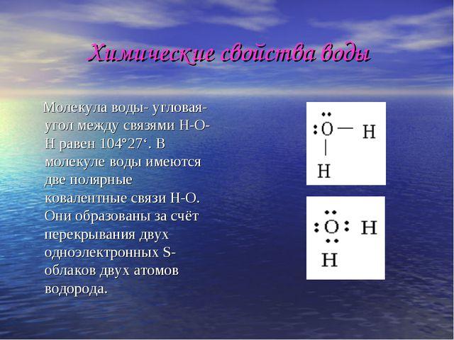 Химические свойства воды Молекула воды- угловая- угол между связями Н-О-Н рав...