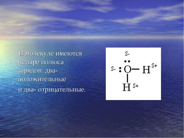 В молекуле имеются четыре полюса зарядов: два- положительные и два- отрицате...