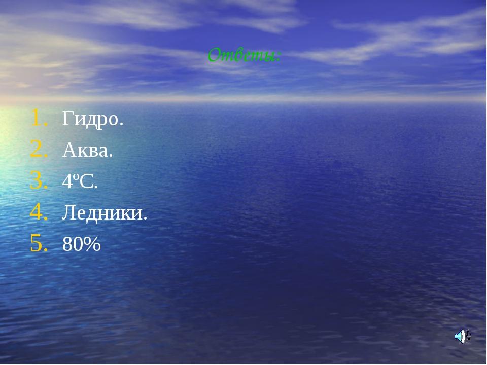 Ответы: Гидро. Аква. 4ºС. Ледники. 80%