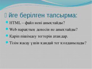 Үйге берілген тапсырма: HTML – файл нені анықтайды? Web парақтың денесін не а