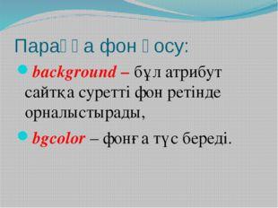 Параққа фон қосу: background – бұл атрибут сайтқа суретті фон ретінде орналыс