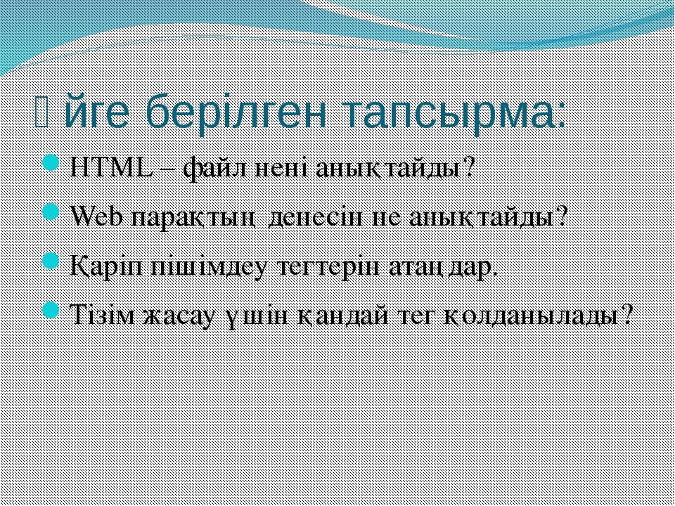 Үйге берілген тапсырма: HTML – файл нені анықтайды? Web парақтың денесін не а...