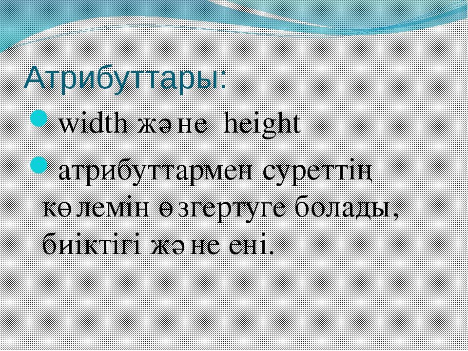Атрибуттары: width және height атрибуттармен суреттің көлемін өзгертуге бола...