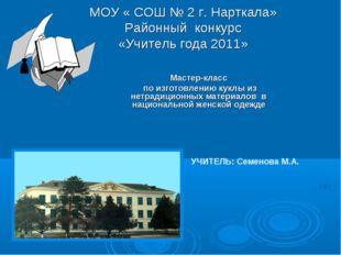 МОУ « СОШ № 2 г. Нарткала» Районный конкурс «Учитель года 2011» Мастер-класс