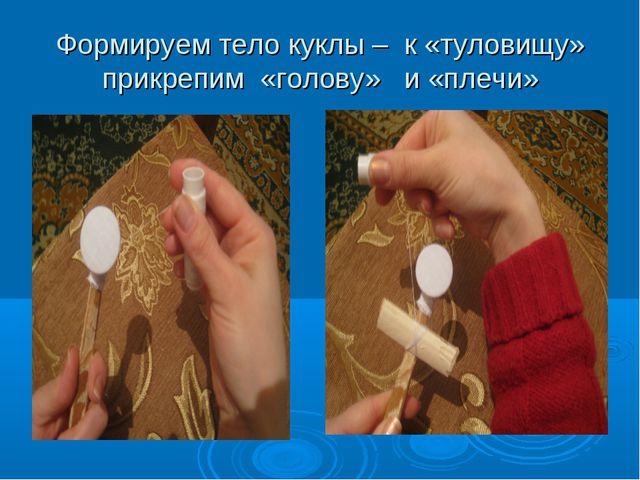 Формируем тело куклы – к «туловищу» прикрепим «голову» и «плечи»