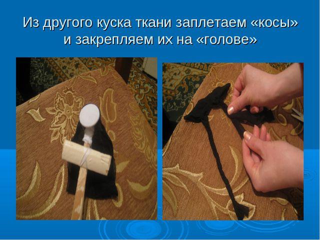 Из другого куска ткани заплетаем «косы» и закрепляем их на «голове»