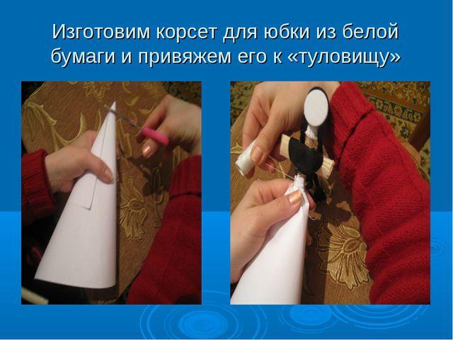 Изготовим корсет для юбки из белой бумаги и привяжем его к «туловищу»
