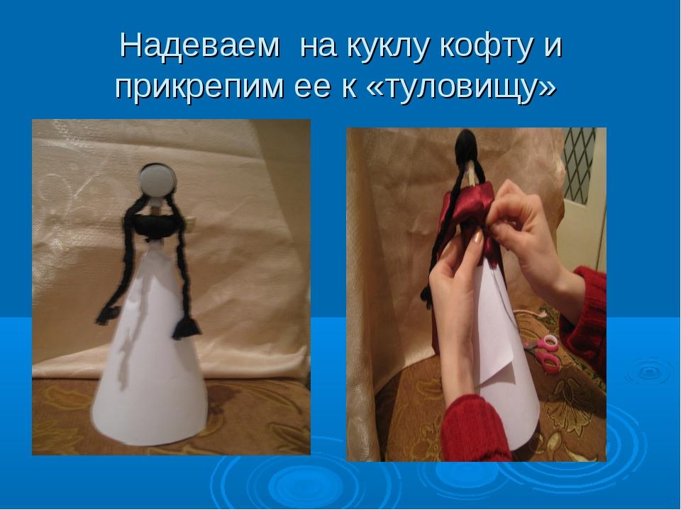 Надеваем на куклу кофту и прикрепим ее к «туловищу»