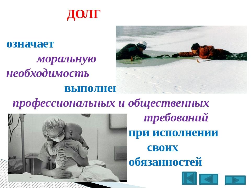 ДОЛГ означает моральную необходимость выполнения профессиональных и обществе...