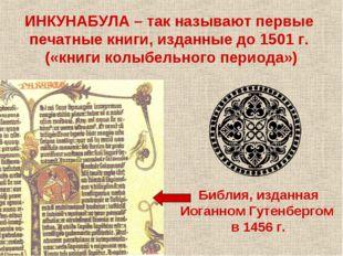 ИНКУНАБУЛА – так называют первые печатные книги, изданные до 1501 г. («книги