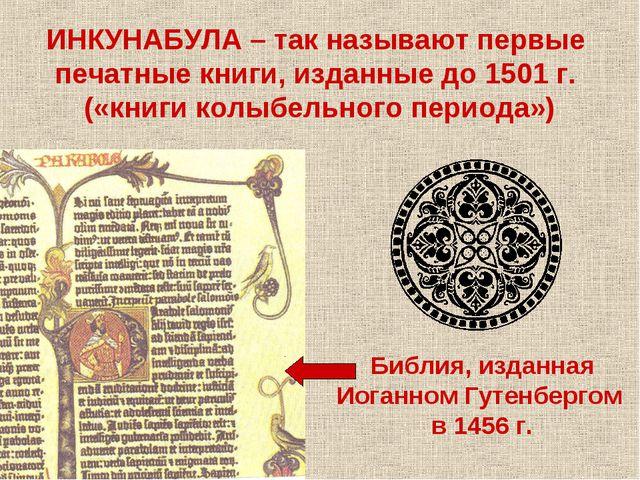 ИНКУНАБУЛА – так называют первые печатные книги, изданные до 1501 г. («книги...