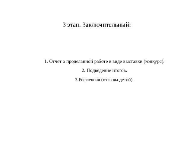 3 этап.Заключительный:  1. Отчет о проделанной работе в виде выставки (конк...