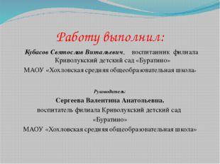 Работу выполнил: Кубасов Святослав Витальевич, воспитанник филиала Криволукск