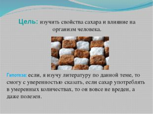 Цель: изучить свойства сахара и влияние на организм человека. Гипотеза: если,