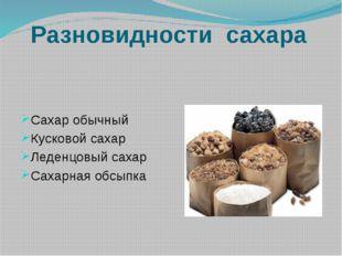 Разновидности сахара Сахар обычный Кусковой сахар Леденцовый сахар Сахарная о