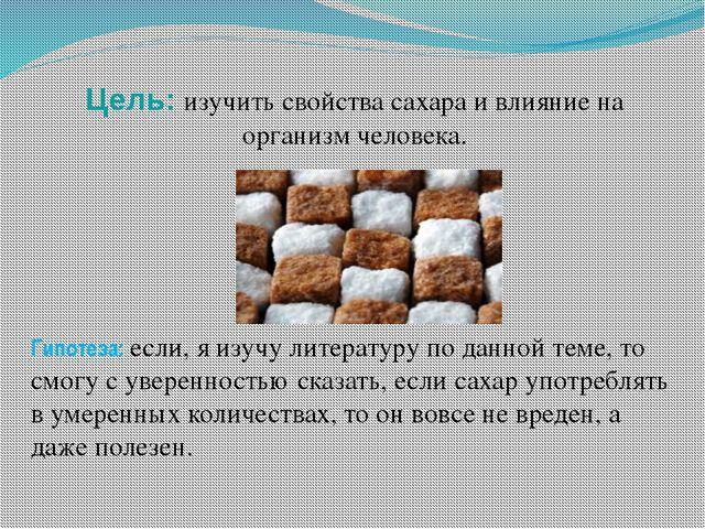 Цель: изучить свойства сахара и влияние на организм человека. Гипотеза: если,...