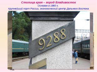 Столица края – город Владивосток Основан в 1860 г. Крупнейший порт России, эк
