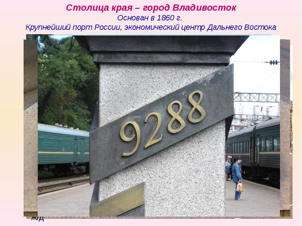 Столица края – город Владивосток Основан в 1860 г. Крупнейший порт России, эк...