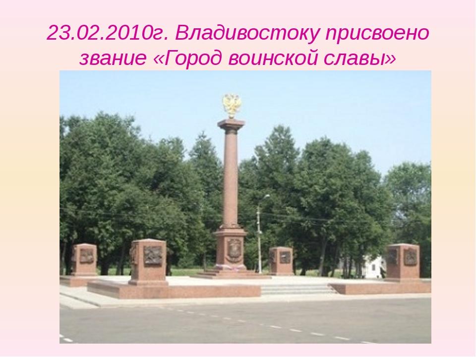 23.02.2010г. Владивостоку присвоено звание «Город воинской славы»