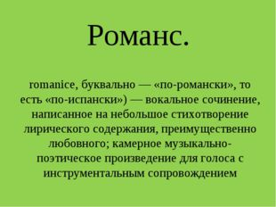 Романс. Рома́нс в музыке (исп. romance, от позднелат. romanice, буквально — «
