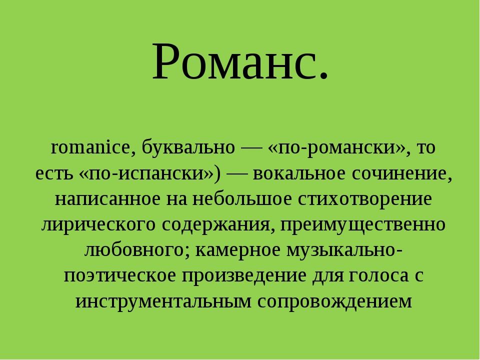 Романс. Рома́нс в музыке (исп. romance, от позднелат. romanice, буквально — «...