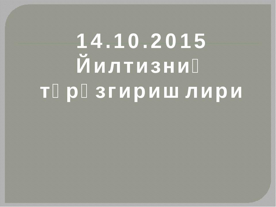 14.10.2015 Йилтизниң түрөзгиришлири