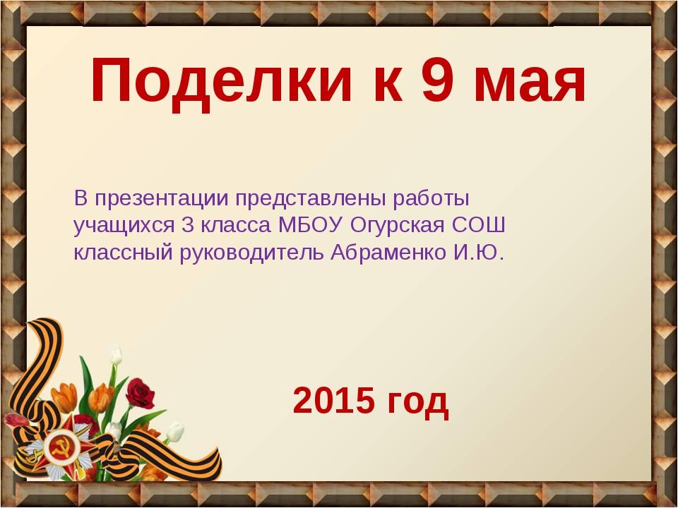 Поделки к 9 мая В презентации представлены работы учащихся 3 класса МБОУ Огур...