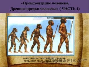 «Происхождение человека. Древние предки человека» ( ЧАСТЬ 1) ВЫПОЛНИЛА УЧИТЕ