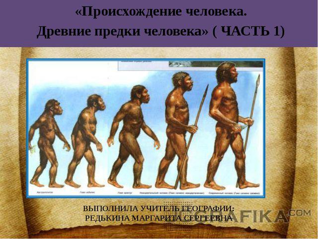 «Происхождение человека. Древние предки человека» ( ЧАСТЬ 1) ВЫПОЛНИЛА УЧИТЕ...