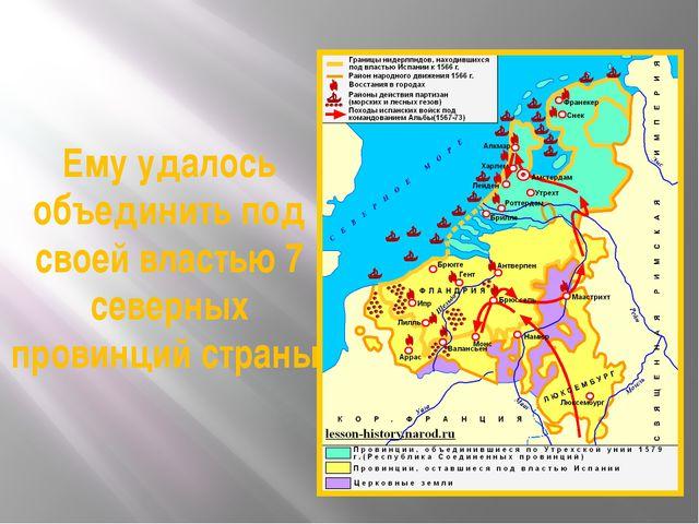 Ему удалось объединить под своей властью 7 северных провинций страны.