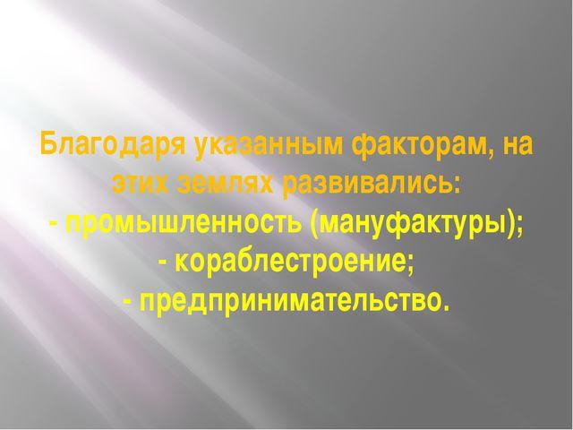 Благодаря указанным факторам, на этих землях развивались: - промышленность (м...