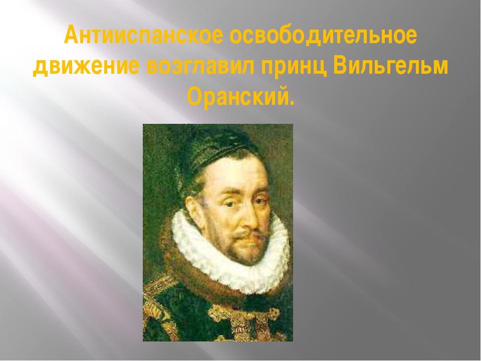 Антииспанское освободительное движение возглавил принц Вильгельм Оранский.