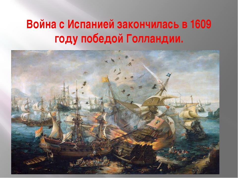 Война с Испанией закончилась в 1609 году победой Голландии.