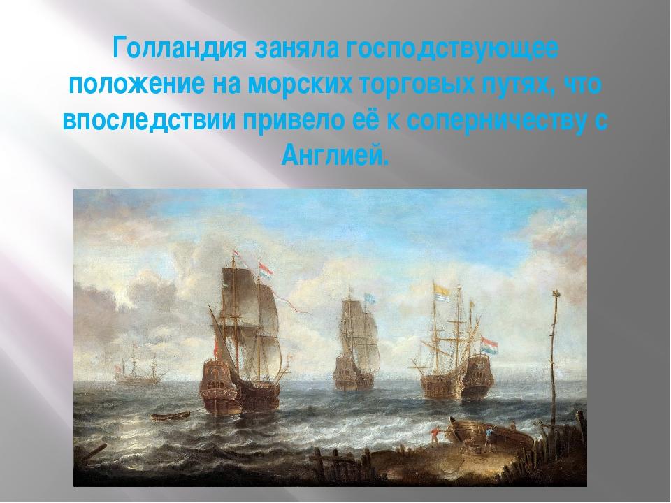 Голландия заняла господствующее положение на морских торговых путях, что впос...