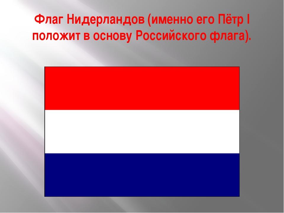 Флаг Нидерландов (именно его Пётр I положит в основу Российского флага).