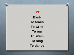 -er Bank To teach To write To run To swim To sing To dance