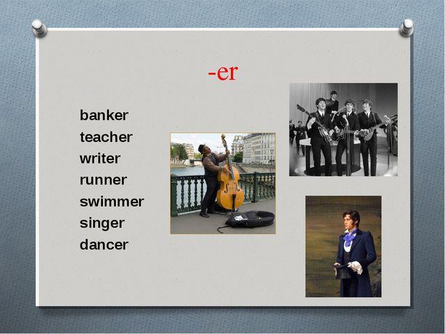 -er banker teacher writer runner swimmer singer dancer