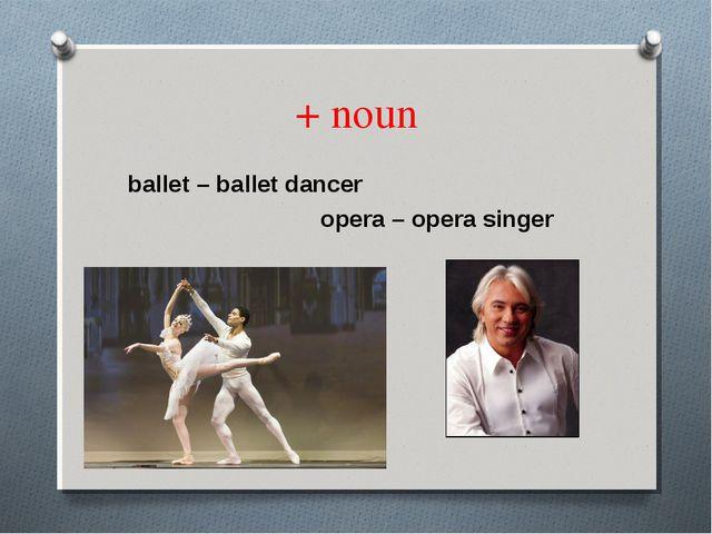 + noun ballet – ballet dancer opera – opera singer