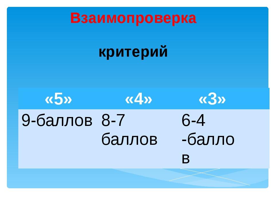 Взаимопроверка критерий «5» «4» «3» 9-баллов 8-7 баллов 6-4 -баллов
