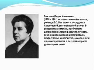 Божович Лидия Ильинична (1908 – 1981) — отечественный психолог, ученица Л.С.